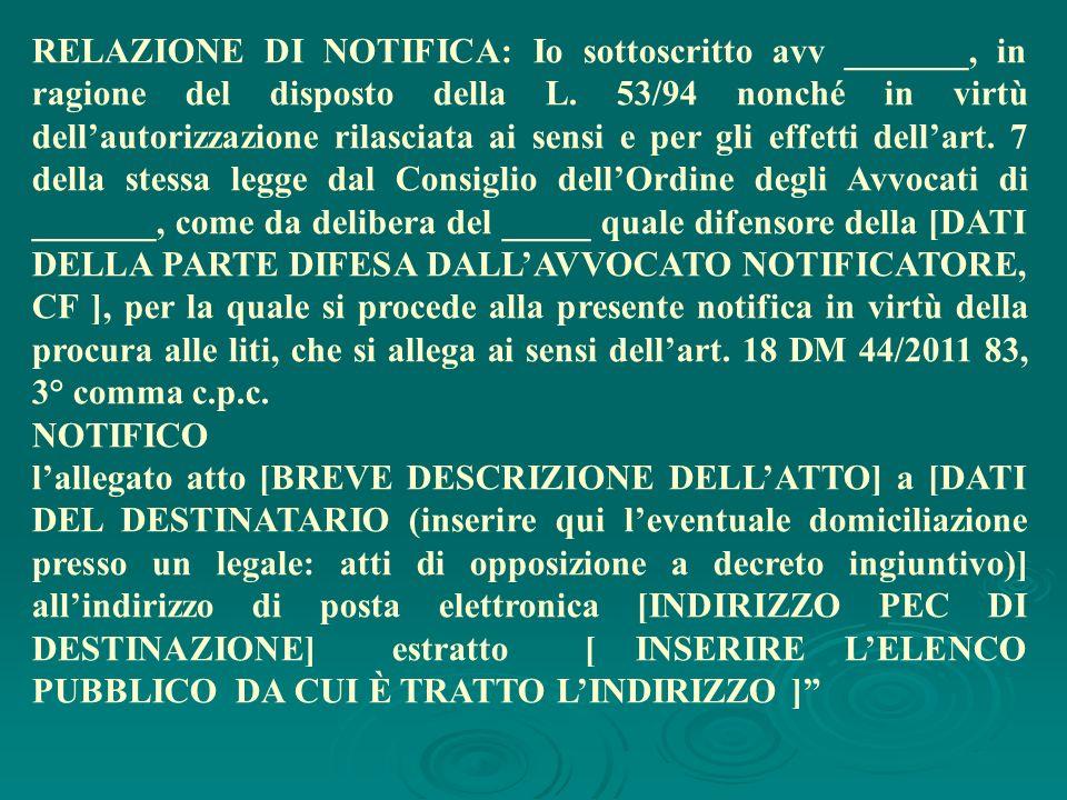 RELAZIONE DI NOTIFICA: Io sottoscritto avv _______, in ragione del disposto della L. 53/94 nonché in virtù dellautorizzazione rilasciata ai sensi e pe