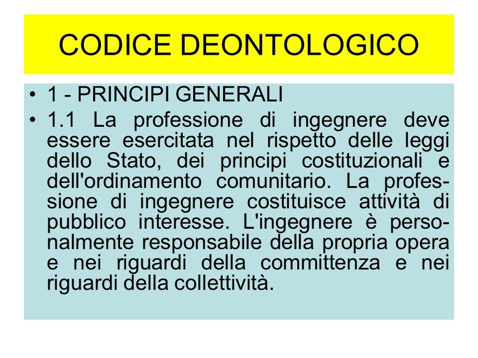 CODICE DEONTOLOGICO 1 - PRINCIPI GENERALI 1.1 La professione di ingegnere deve essere esercitata nel rispetto delle leggi dello Stato, dei principi costituzionali e dell ordinamento comunitario.