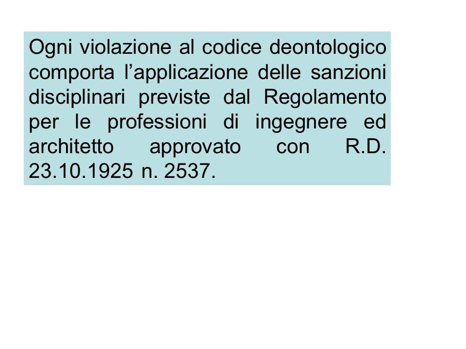 Ogni violazione al codice deontologico comporta lapplicazione delle sanzioni disciplinari previste dal Regolamento per le professioni di ingegnere ed architetto approvato con R.D.