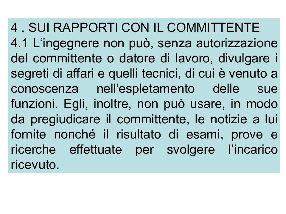 4. SUI RAPPORTI CON IL COMMITTENTE 4.1 Lingegnere non può, senza autorizzazione del committente o datore di lavoro, divulgare i segreti di affari e qu