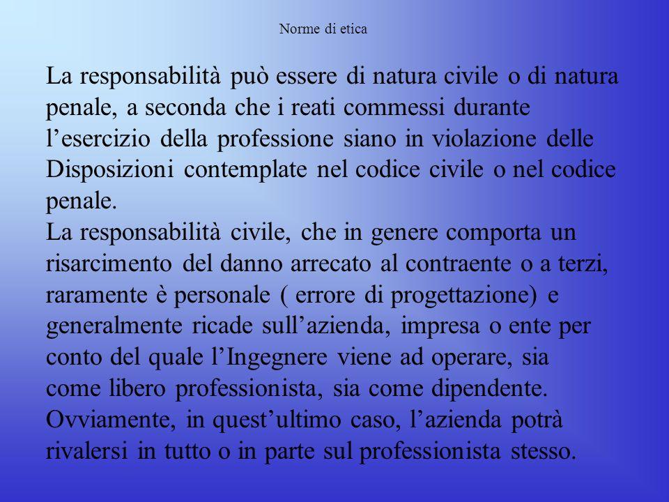 Norme di etica La Responsabilità dellIngegnere: LIngegnere, sotto qualsiasi forma eserciti la professione, è comunque responsabile di ogni atto profes