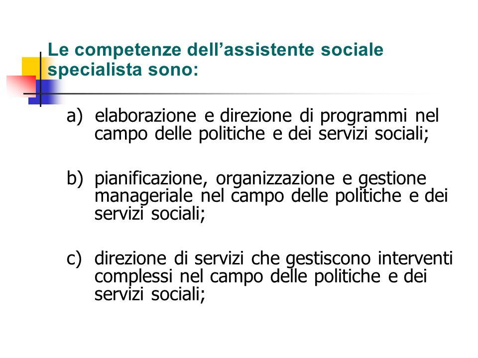 Le competenze dellassistente sociale specialista sono: a) elaborazione e direzione di programmi nel campo delle politiche e dei servizi sociali; b) pi