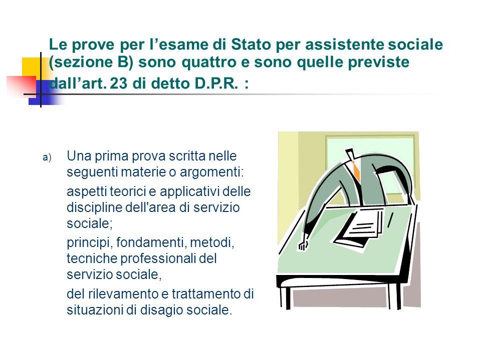 Le prove per lesame di Stato per assistente sociale (sezione B) sono quattro e sono quelle previste dallart. 23 di detto D.P.R. : a) Una prima prova s