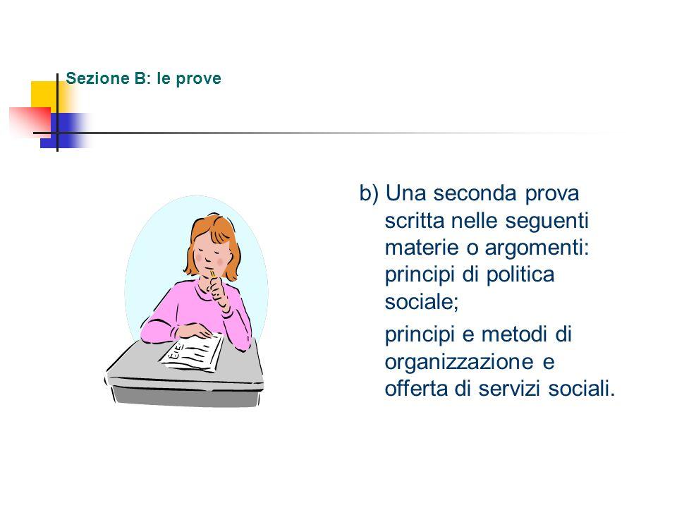 Sezione B: le prove b) Una seconda prova scritta nelle seguenti materie o argomenti: principi di politica sociale; principi e metodi di organizzazione