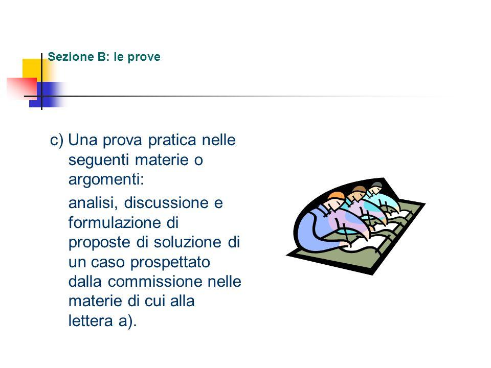 Sezione B: le prove c) Una prova pratica nelle seguenti materie o argomenti: analisi, discussione e formulazione di proposte di soluzione di un caso p