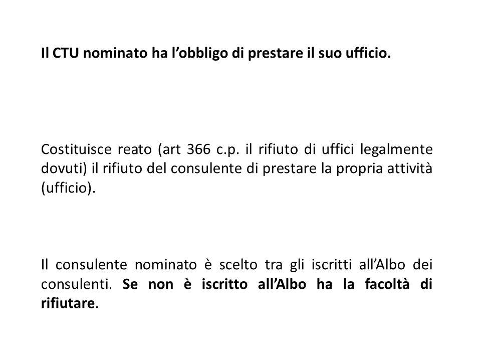 Il CTU nominato ha lobbligo di prestare il suo ufficio. Costituisce reato (art 366 c.p. il rifiuto di uffici legalmente dovuti) il rifiuto del consule
