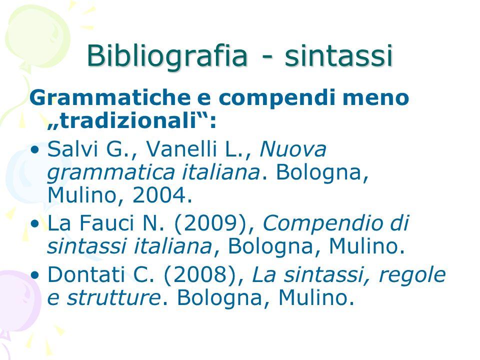 Bibliografia - sintassi Grammatiche e compendi menotradizionali: Salvi G., Vanelli L., Nuova grammatica italiana. Bologna, Mulino, 2004. La Fauci N. (