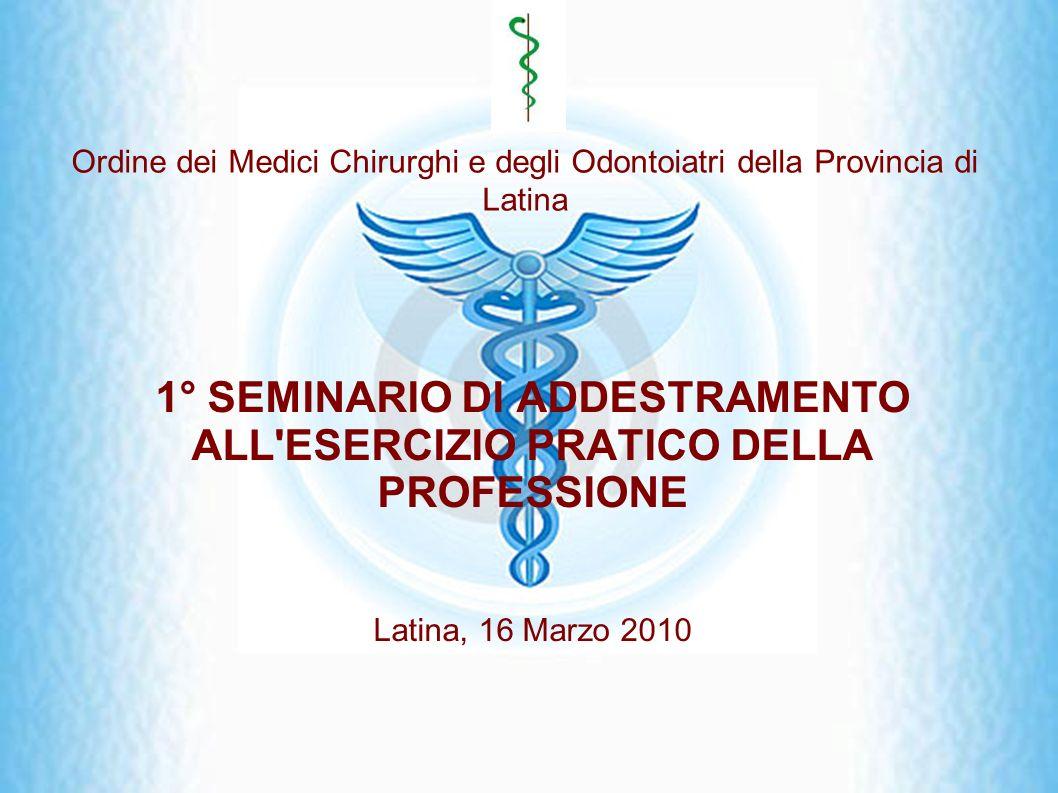 Ordine dei Medici Chirurghi e degli Odontoiatri della Provincia di Latina 1° SEMINARIO DI ADDESTRAMENTO ALL'ESERCIZIO PRATICO DELLA PROFESSIONE Latina