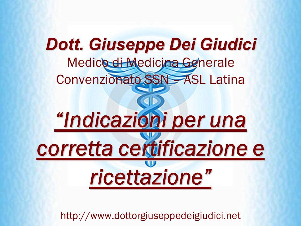 Dott. Giuseppe Dei Giudici Medico di Medicina Generale Convenzionato SSN – ASL Latina Indicazioni per una corretta certificazione e ricettazione http: