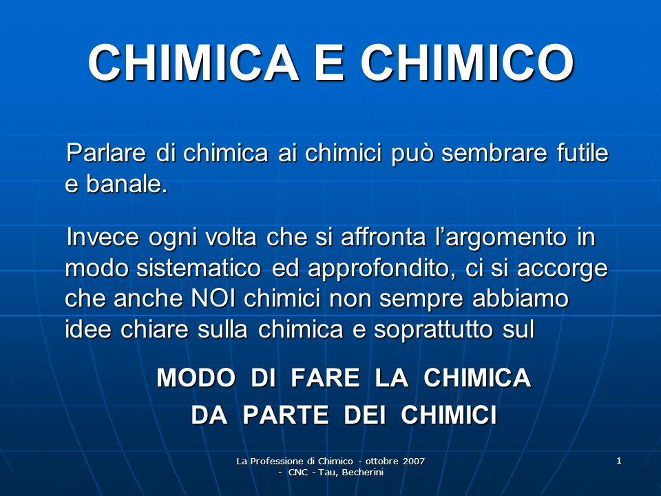 La Professione di Chimico - ottobre 2007 - CNC - Tau, Becherini 2 La CHIMICA presa in sé è una scienza, una entità astratta La CHIMICA presa in sé è una scienza, una entità astratta acquista consistenza e si realizza soltanto attraverso chi FA la chimica cioè acquista consistenza e si realizza soltanto attraverso chi FA la chimica cioè lUOMO CHIMICO lUOMO CHIMICO con questi è un tuttuno inscindibile, appunto CHIMICA-CHIMICO che con questi è un tuttuno inscindibile, appunto CHIMICA-CHIMICO che - studia e indirizza le applicazioni - studia e indirizza le applicazioni - ne determina gli effetti - ne determina gli effetti