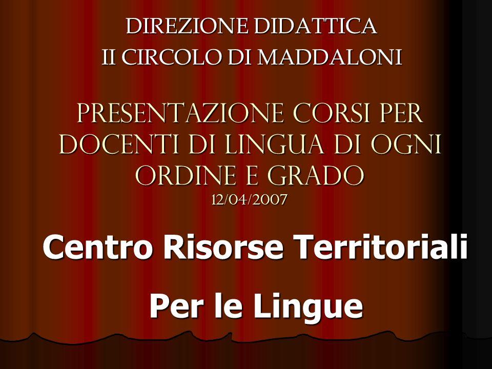 PRESENTAZIONE CORSI PER DOCENTI DI LINGUA DI OGNI ORDINE E GRADO 12/04/2007 DIREZIONE DIDATTICA II CIRCOLO DI MADDALONI Centro Risorse Territoriali Pe