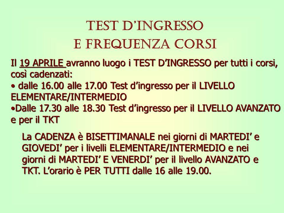 TEST DINGRESSO E FREQUENZA CORSI Il 19 APRILE avranno luogo i TEST DINGRESSO per tutti i corsi, così cadenzati: d dalle 16.00 alle 17.00 Test dingress