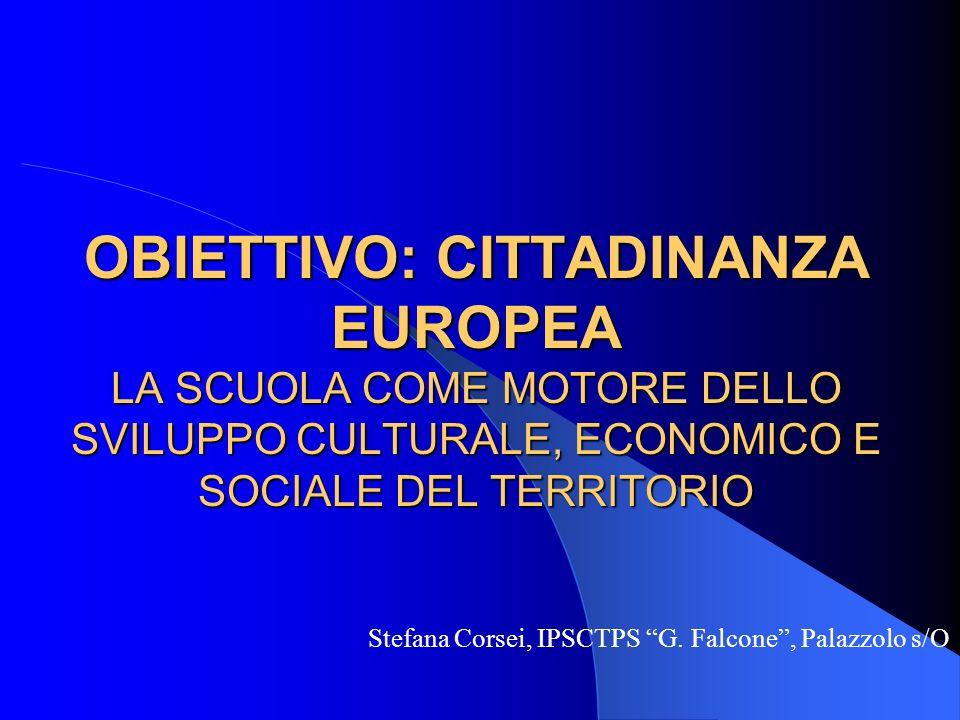 OBIETTIVO: CITTADINANZA EUROPEA LA SCUOLA COME MOTORE DELLO SVILUPPO CULTURALE, ECONOMICO E SOCIALE DEL TERRITORIO Stefana Corsei, IPSCTPS G.