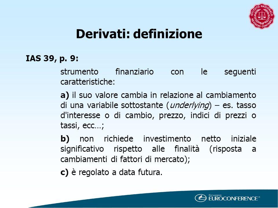 Derivati: definizione IAS 39, p. 9: strumento finanziario con le seguenti caratteristiche: a) il suo valore cambia in relazione al cambiamento di una