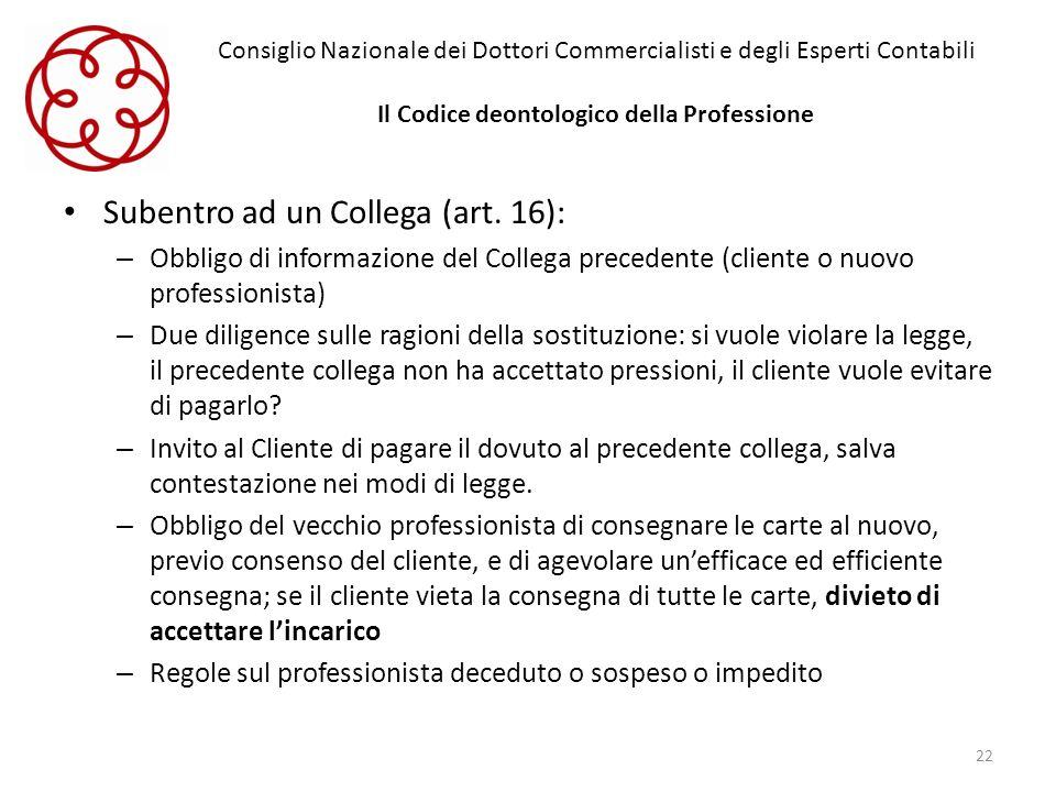 Consiglio Nazionale dei Dottori Commercialisti e degli Esperti Contabili Il Codice deontologico della Professione Subentro ad un Collega (art. 16): –