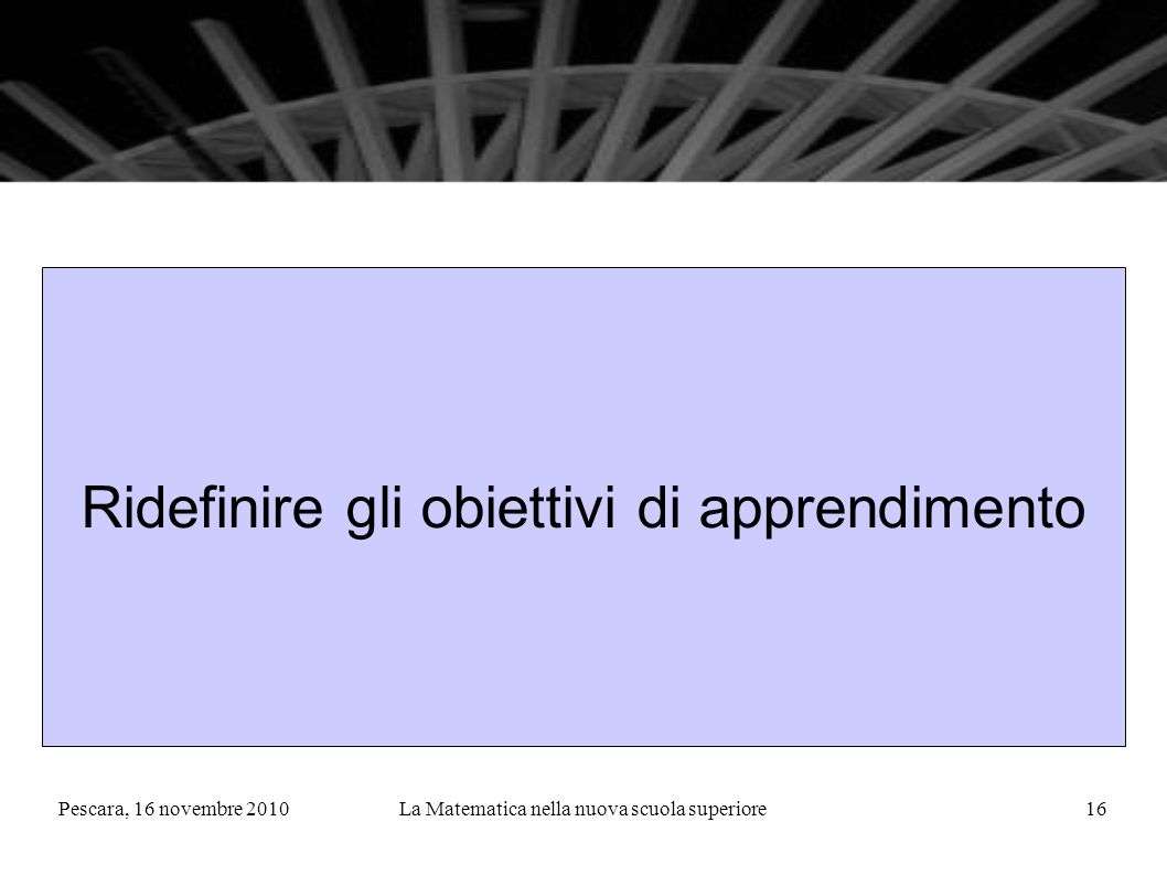 Pescara, 16 novembre 2010La Matematica nella nuova scuola superiore16 Ridefinire gli obiettivi di apprendimento