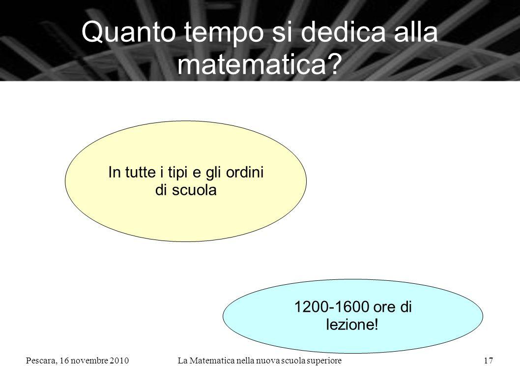 Pescara, 16 novembre 2010La Matematica nella nuova scuola superiore17 Quanto tempo si dedica alla matematica? In tutte i tipi e gli ordini di scuola 1