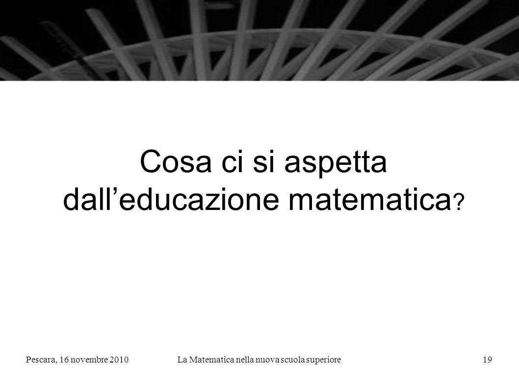Pescara, 16 novembre 2010La Matematica nella nuova scuola superiore19 Cosa ci si aspetta dalleducazione matematica ?