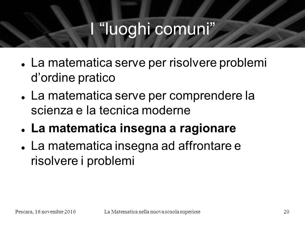 Pescara, 16 novembre 2010La Matematica nella nuova scuola superiore20 I luoghi comuni La matematica serve per risolvere problemi dordine pratico La ma
