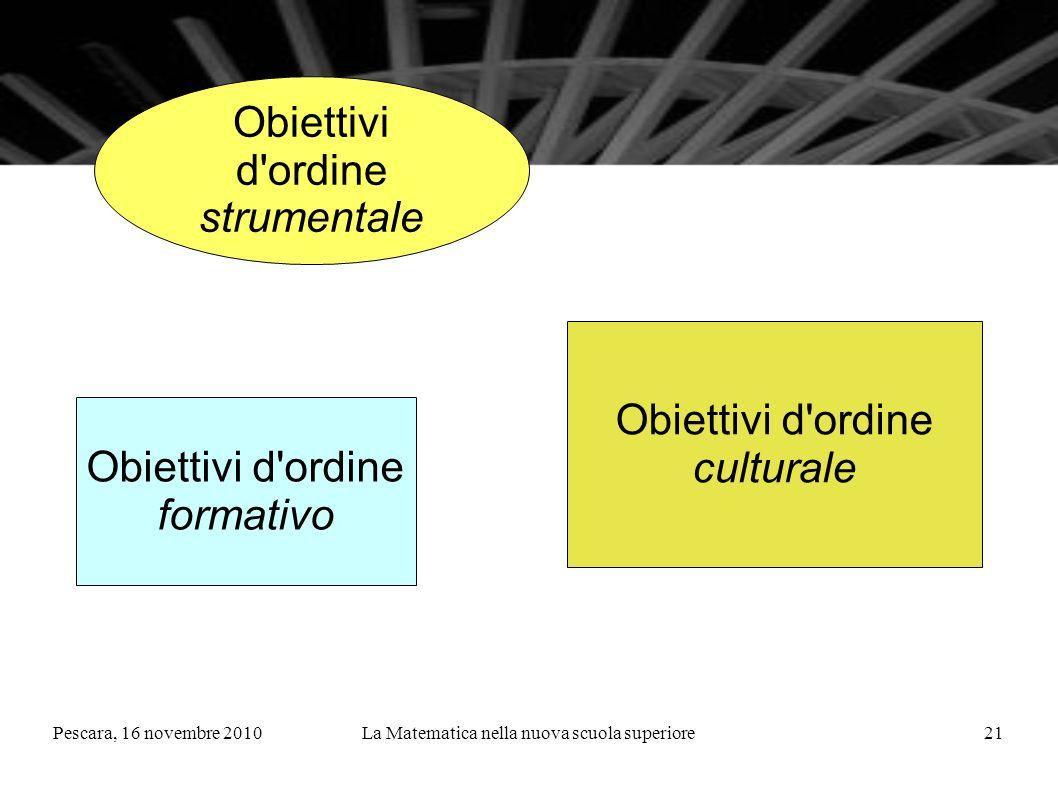 Pescara, 16 novembre 2010La Matematica nella nuova scuola superiore21 Obiettivi d ordine strumentale Obiettivi d ordine culturale Obiettivi d ordine formativo
