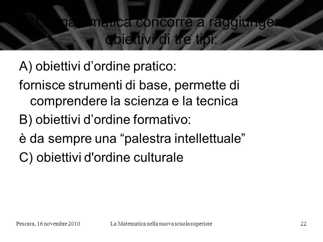 Pescara, 16 novembre 2010La Matematica nella nuova scuola superiore22 La matematica concorre a raggiungere obiettivi di tre tipi: A) obiettivi dordine