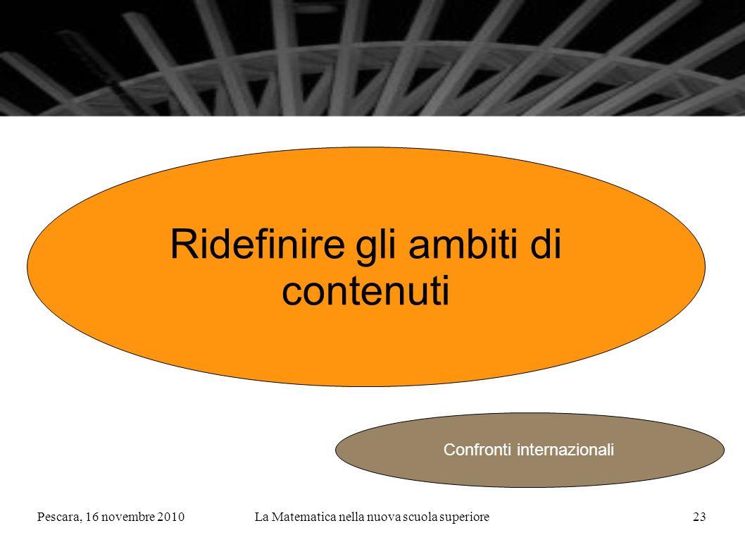 Pescara, 16 novembre 2010La Matematica nella nuova scuola superiore23 Ridefinire gli ambiti di contenuti Confronti internazionali