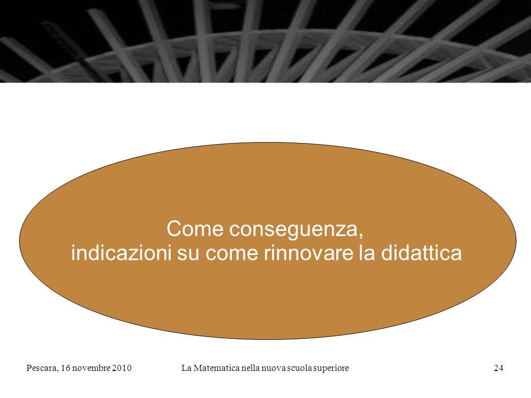 Pescara, 16 novembre 2010La Matematica nella nuova scuola superiore24 Come conseguenza, indicazioni su come rinnovare la didattica