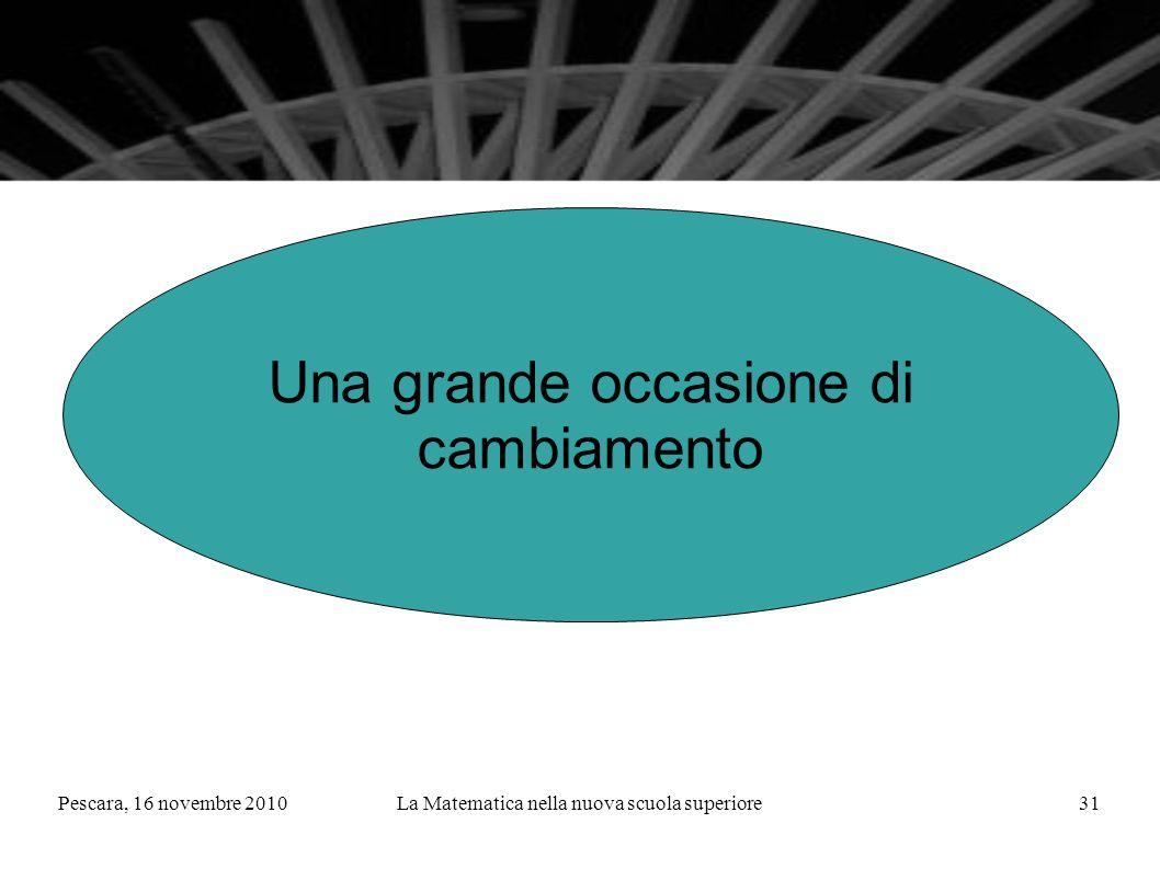 Pescara, 16 novembre 2010La Matematica nella nuova scuola superiore31 Una grande occasione di cambiamento