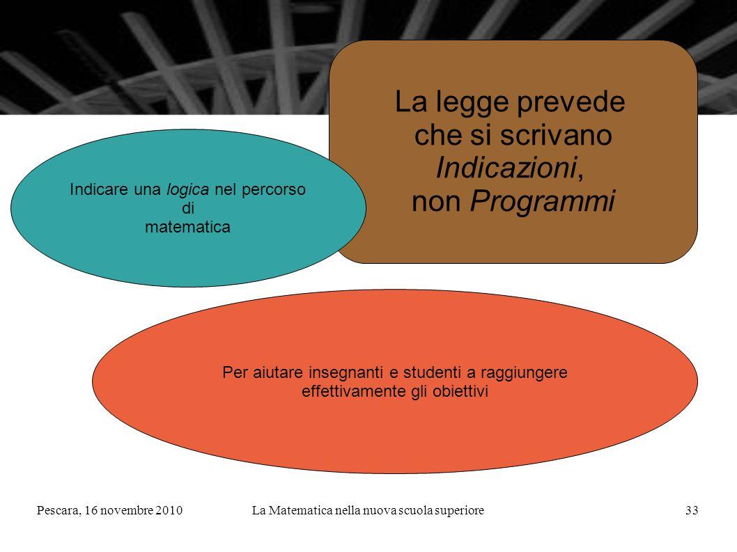 Pescara, 16 novembre 2010La Matematica nella nuova scuola superiore33 La legge prevede che si scrivano Indicazioni, non Programmi Indicare una logica