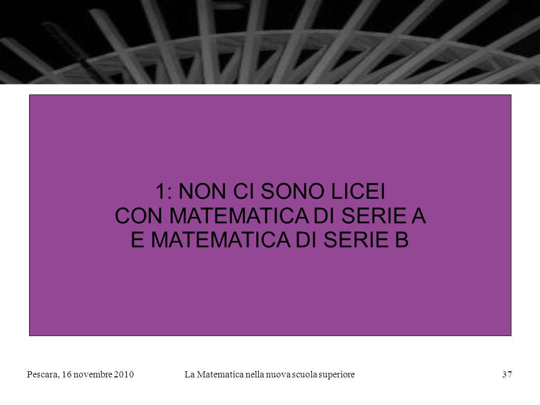 Pescara, 16 novembre 2010La Matematica nella nuova scuola superiore37 1: NON CI SONO LICEI CON MATEMATICA DI SERIE A E MATEMATICA DI SERIE B
