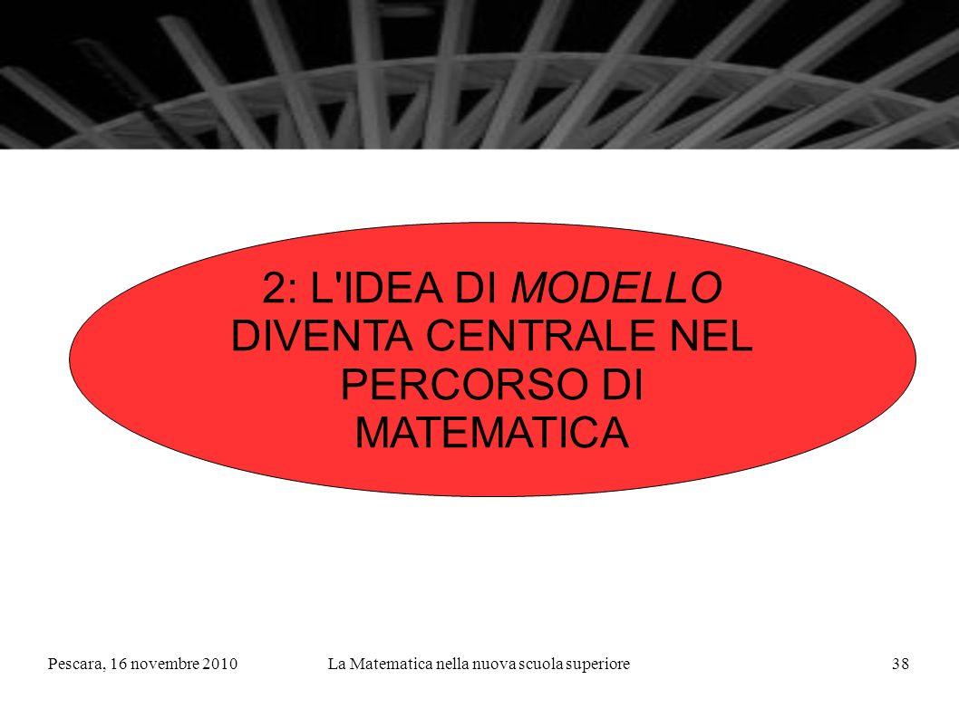 Pescara, 16 novembre 2010La Matematica nella nuova scuola superiore38 2: L IDEA DI MODELLO DIVENTA CENTRALE NEL PERCORSO DI MATEMATICA