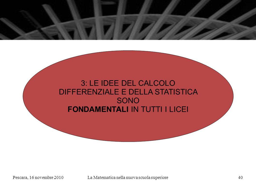 Pescara, 16 novembre 2010La Matematica nella nuova scuola superiore40 3: LE IDEE DEL CALCOLO DIFFERENZIALE E DELLA STATISTICA SONO FONDAMENTALI IN TUTTI I LICEI