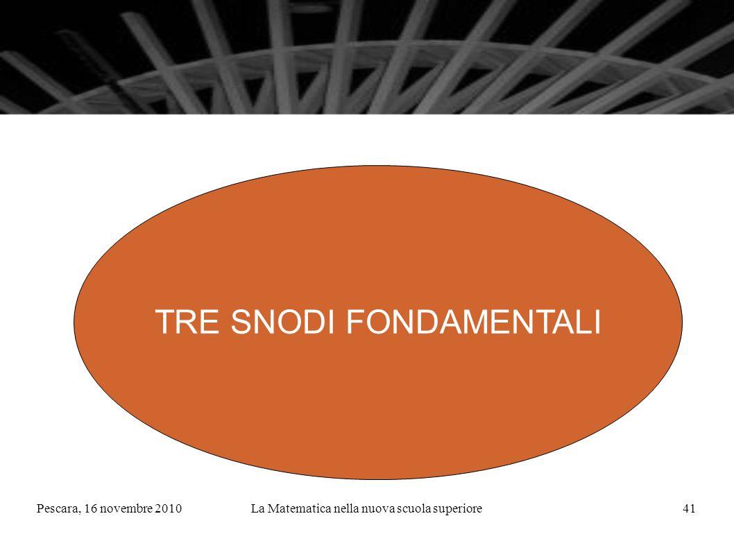 Pescara, 16 novembre 2010La Matematica nella nuova scuola superiore41 TRE SNODI FONDAMENTALI