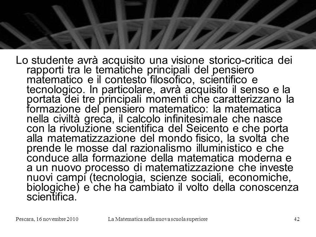 Pescara, 16 novembre 2010La Matematica nella nuova scuola superiore42 Lo studente avrà acquisito una visione storico-critica dei rapporti tra le tematiche principali del pensiero matematico e il contesto filosofico, scientifico e tecnologico.