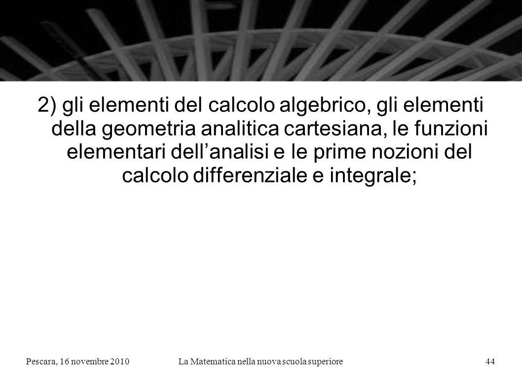 Pescara, 16 novembre 2010La Matematica nella nuova scuola superiore44 2) gli elementi del calcolo algebrico, gli elementi della geometria analitica cartesiana, le funzioni elementari dellanalisi e le prime nozioni del calcolo differenziale e integrale;