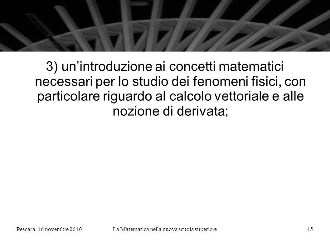 Pescara, 16 novembre 2010La Matematica nella nuova scuola superiore45 3) unintroduzione ai concetti matematici necessari per lo studio dei fenomeni fisici, con particolare riguardo al calcolo vettoriale e alle nozione di derivata;
