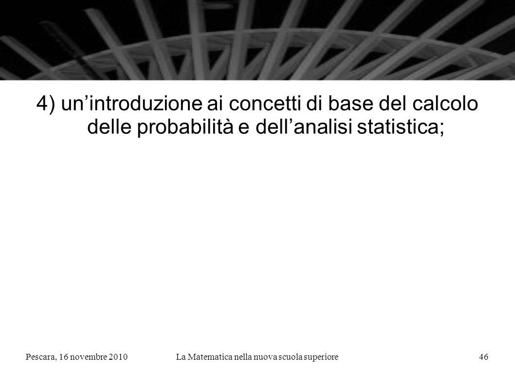 Pescara, 16 novembre 2010La Matematica nella nuova scuola superiore46 4) unintroduzione ai concetti di base del calcolo delle probabilità e dellanalisi statistica;