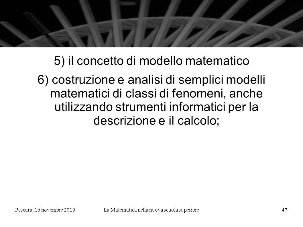 Pescara, 16 novembre 2010La Matematica nella nuova scuola superiore47 5) il concetto di modello matematico 6) costruzione e analisi di semplici modelli matematici di classi di fenomeni, anche utilizzando strumenti informatici per la descrizione e il calcolo;