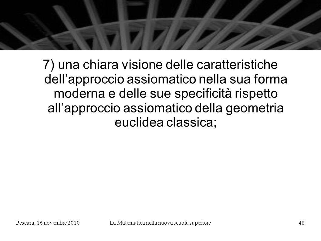 Pescara, 16 novembre 2010La Matematica nella nuova scuola superiore48 7) una chiara visione delle caratteristiche dellapproccio assiomatico nella sua forma moderna e delle sue specificità rispetto allapproccio assiomatico della geometria euclidea classica;