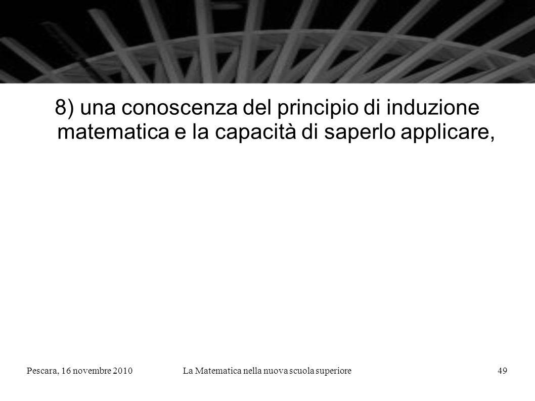 Pescara, 16 novembre 2010La Matematica nella nuova scuola superiore49 8) una conoscenza del principio di induzione matematica e la capacità di saperlo applicare,