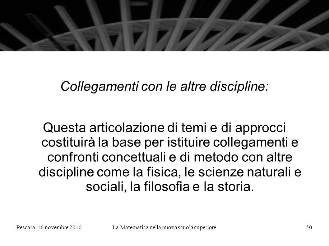 Pescara, 16 novembre 2010La Matematica nella nuova scuola superiore50 Collegamenti con le altre discipline: Questa articolazione di temi e di approcci