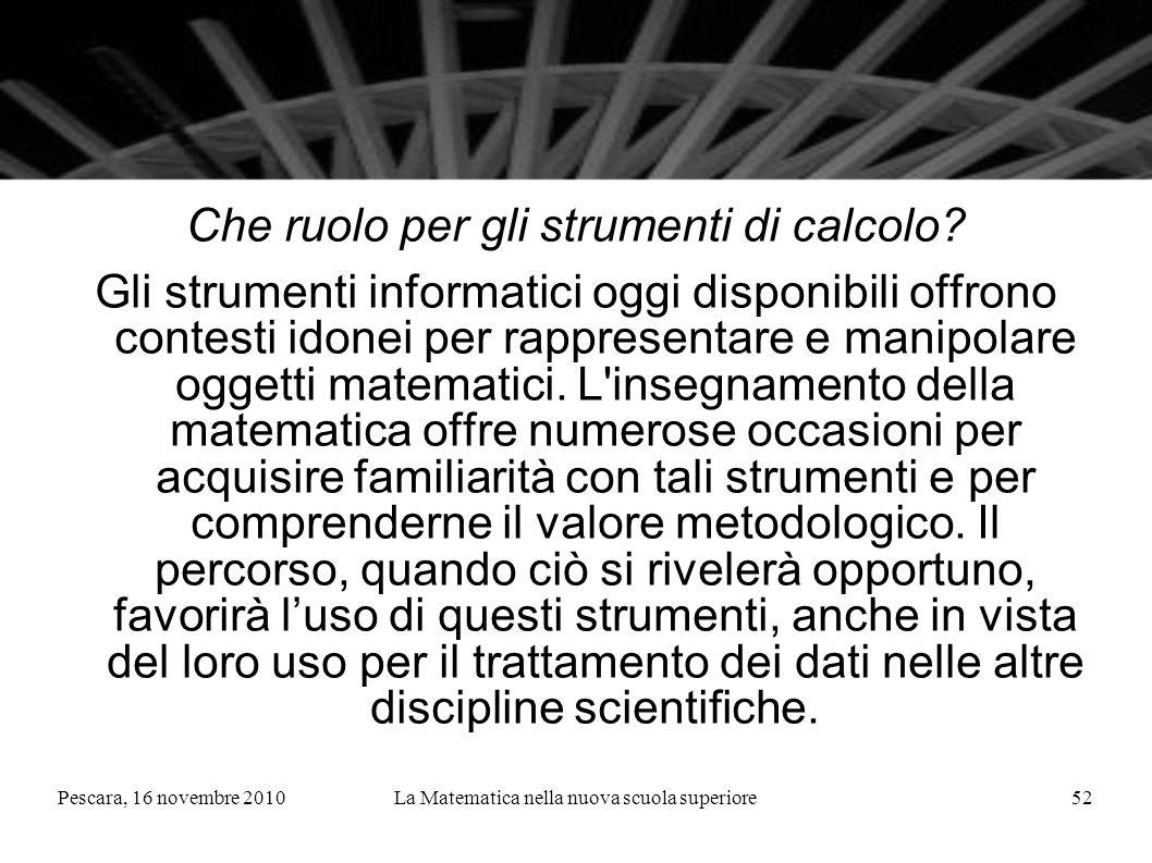 Pescara, 16 novembre 2010La Matematica nella nuova scuola superiore52 Che ruolo per gli strumenti di calcolo? Gli strumenti informatici oggi disponibi
