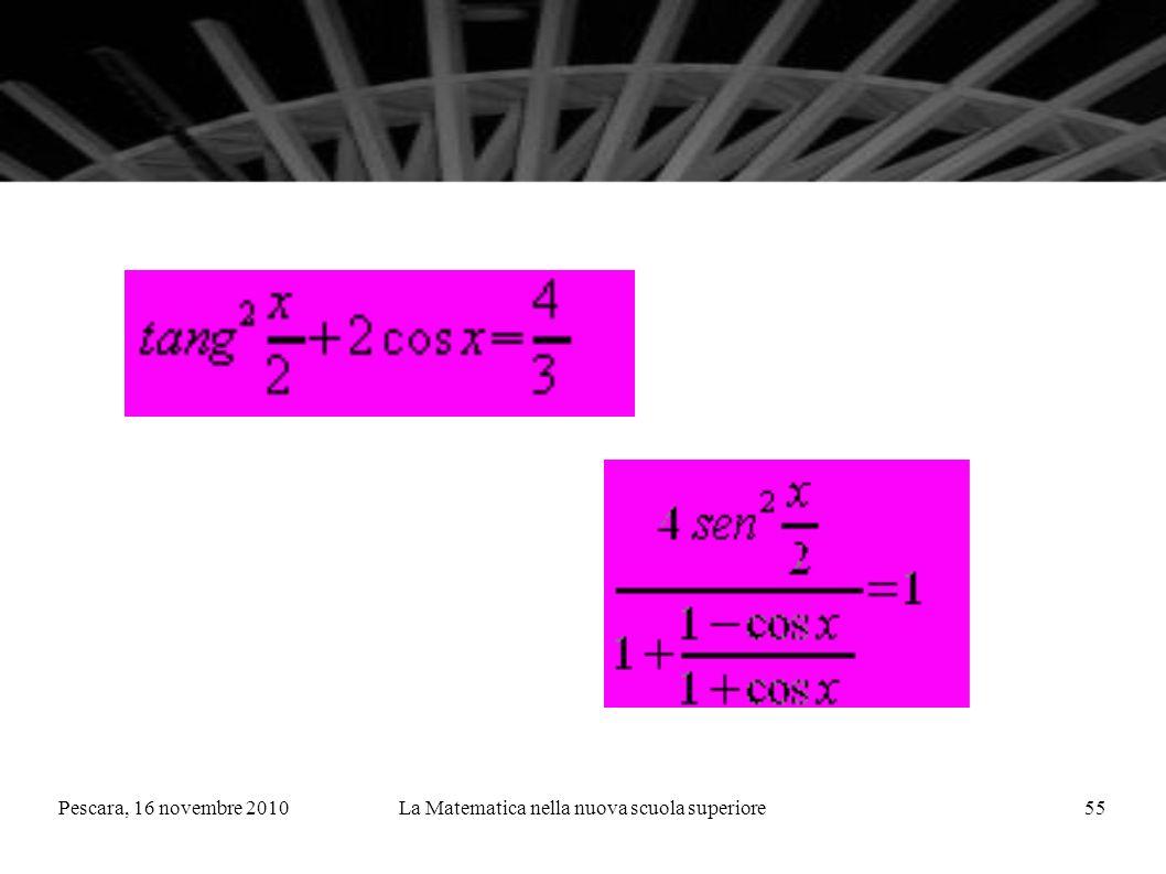 Pescara, 16 novembre 2010La Matematica nella nuova scuola superiore55