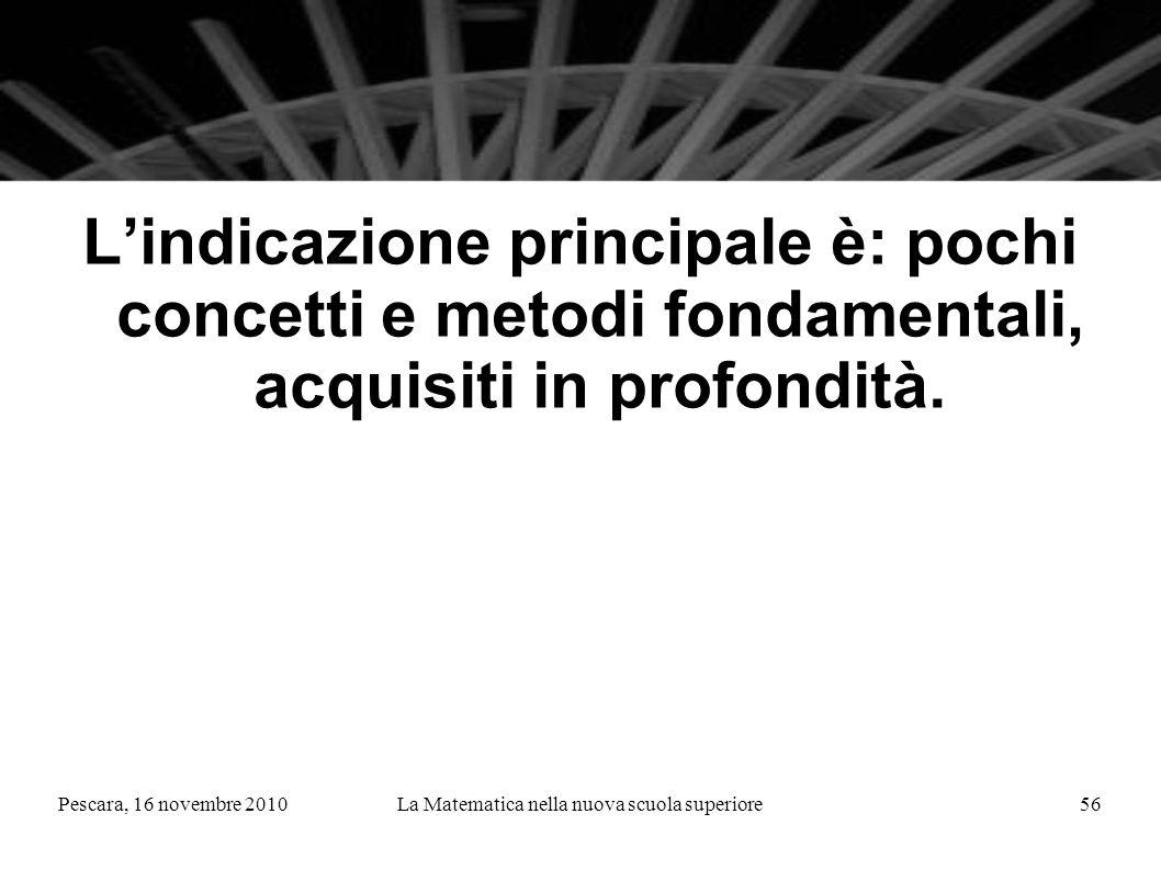 Pescara, 16 novembre 2010La Matematica nella nuova scuola superiore56 Lindicazione principale è: pochi concetti e metodi fondamentali, acquisiti in pr