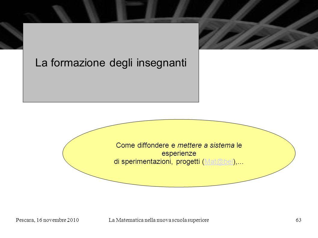 Pescara, 16 novembre 2010La Matematica nella nuova scuola superiore63 La formazione degli insegnanti Come diffondere e mettere a sistema le esperienze di sperimentazioni, progetti (Mat@bel),...Mat@bel