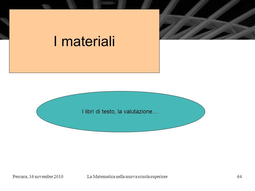 Pescara, 16 novembre 2010La Matematica nella nuova scuola superiore64 I materiali I libri di testo, la valutazione....