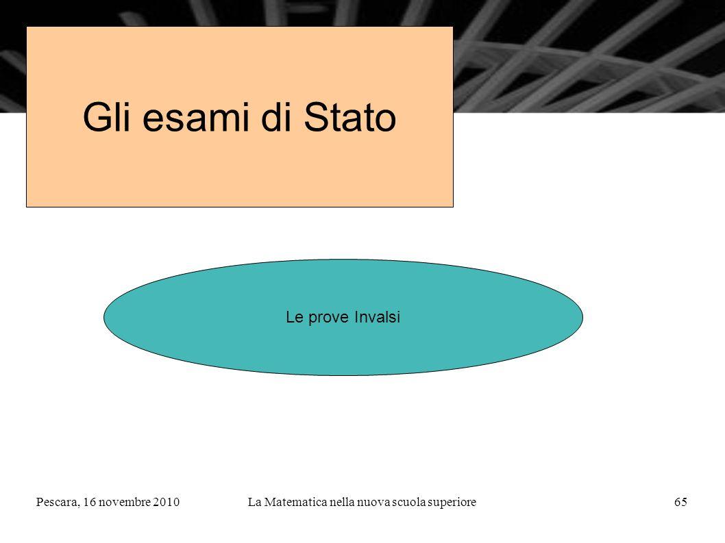 Pescara, 16 novembre 2010La Matematica nella nuova scuola superiore65 Gli esami di Stato Le prove Invalsi