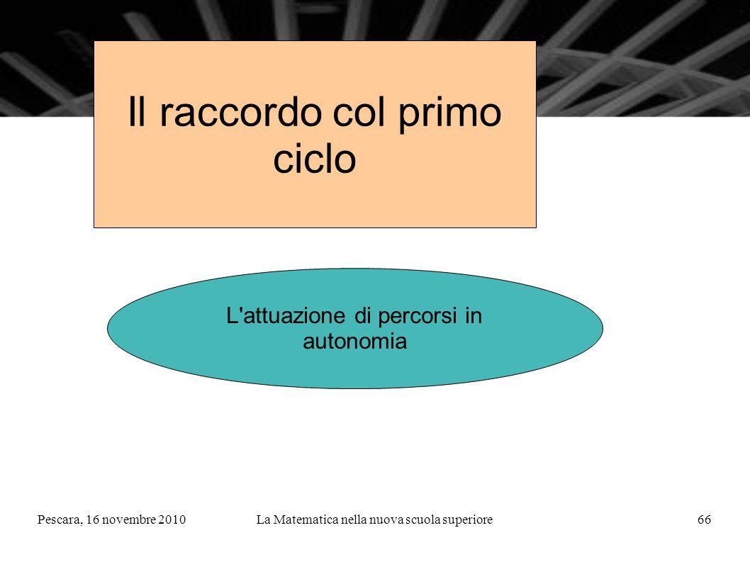 Pescara, 16 novembre 2010La Matematica nella nuova scuola superiore66 Il raccordo col primo ciclo L attuazione di percorsi in autonomia