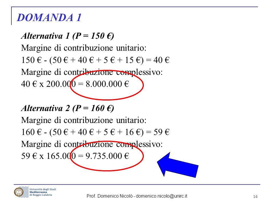 Prof. Domenico Nicolò - domenico.nicolo@unirc.it 16 DOMANDA 1 Alternativa 1 (P = 150 ) Margine di contribuzione unitario: 150 - (50 + 40 + 5 + 15 ) =