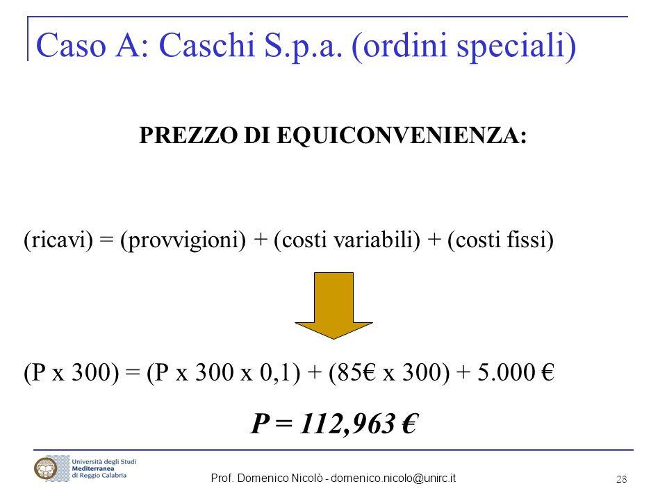 Prof. Domenico Nicolò - domenico.nicolo@unirc.it 28 Caso A: Caschi S.p.a. (ordini speciali) PREZZO DI EQUICONVENIENZA: (ricavi) = (provvigioni) + (cos